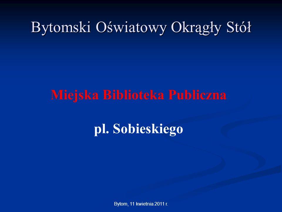 Bytom, 11 kwietnia 2011 r. Bytomski Oświatowy Okrągły Stół Miejska Biblioteka Publiczna pl. Sobieskiego