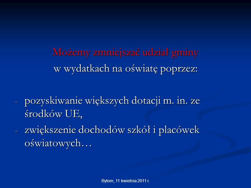 Bytom, 11 kwietnia 2011 r. Możemy zmniejszać udział gminy w wydatkach na oświatę poprzez: - pozyskiwanie większych dotacji m. in. ze środków UE, - zwi
