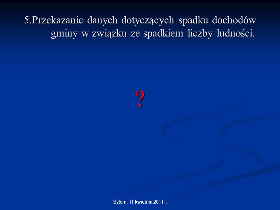 Bytom, 11 kwietnia 2011 r. 5.Przekazanie danych dotyczących spadku dochodów gminy w związku ze spadkiem liczby ludności. ?