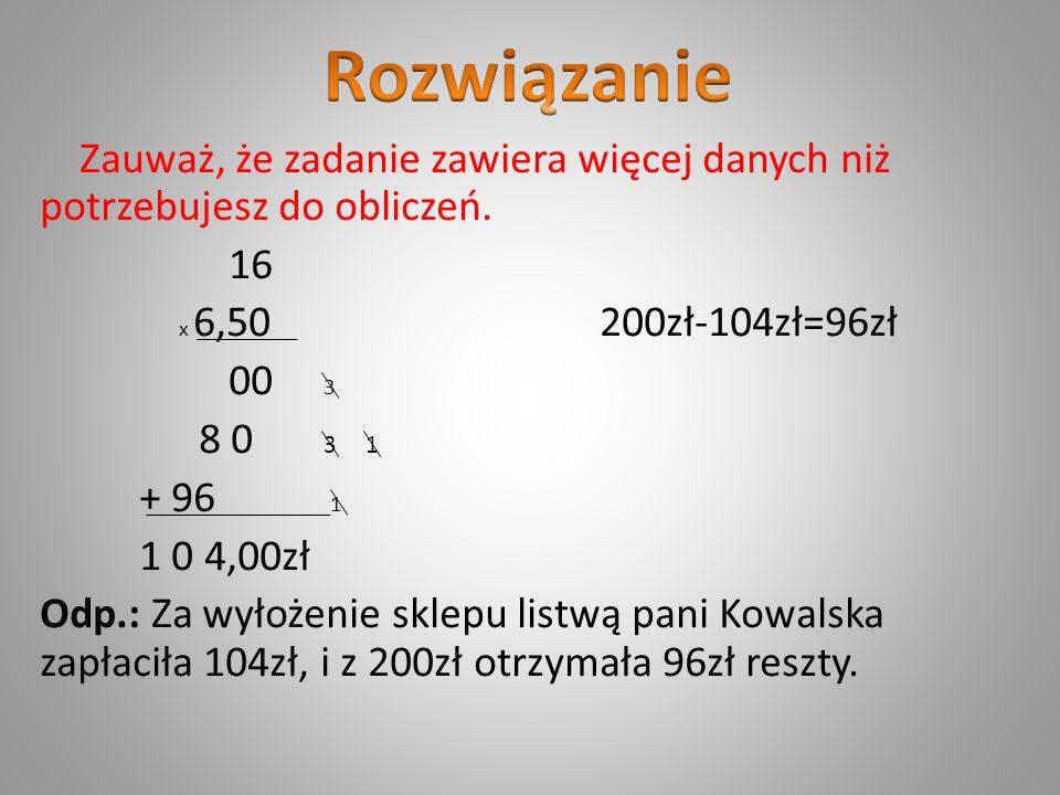 Zauważ, że zadanie zawiera więcej danych niż potrzebujesz do obliczeń. 16 x 6,50 200zł-104zł=96zł 00 3 8 0 3 1 + 96 1 1 0 4,00zł Odp.: Za wyłożenie sk
