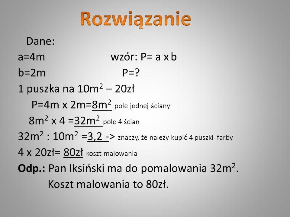 Dane: a=4m wzór: P= a x b b=2m P=? 1 puszka na 10m 2 – 20zł P=4m x 2m=8m 2 pole jednej ściany 8m 2 x 4 =32m 2 pole 4 ścian 32m 2 : 10m 2 =3,2 -> znacz