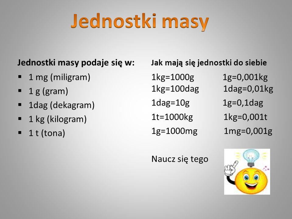 Jednostki masy podaje się w: 1 mg (miligram) 1 g (gram) 1dag (dekagram) 1 kg (kilogram) 1 t (tona) Jak mają się jednostki do siebie 1kg=1000g 1g=0,001
