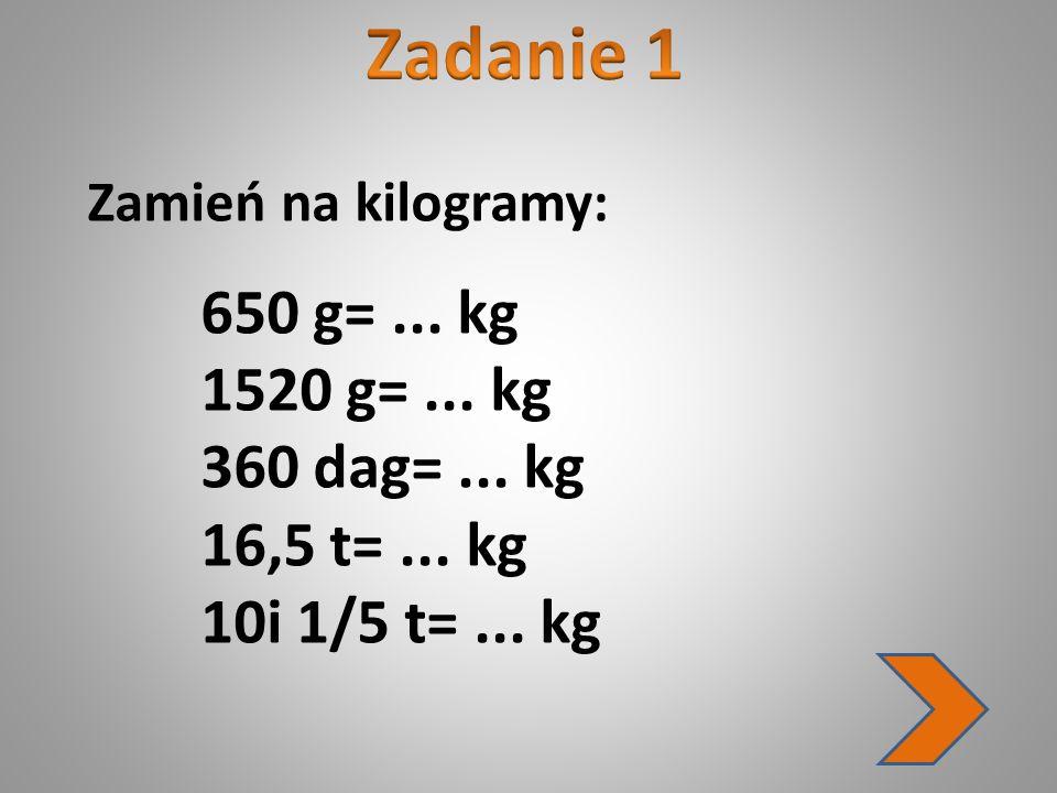 Zamień na kilogramy: 650 g=... kg 1520 g=... kg 360 dag=... kg 16,5 t=... kg 10i 1/5 t=... kg