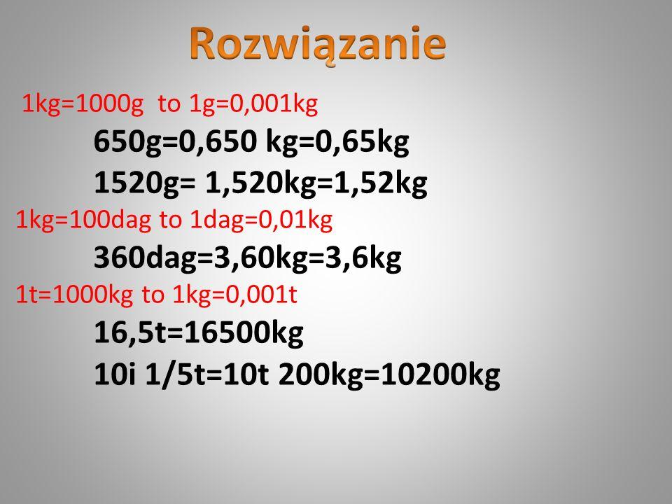 1kg=1000g to 1g=0,001kg 650g=0,650 kg=0,65kg 1520g= 1,520kg=1,52kg 1kg=100dag to 1dag=0,01kg 360dag=3,60kg=3,6kg 1t=1000kg to 1kg=0,001t 16,5t=16500kg
