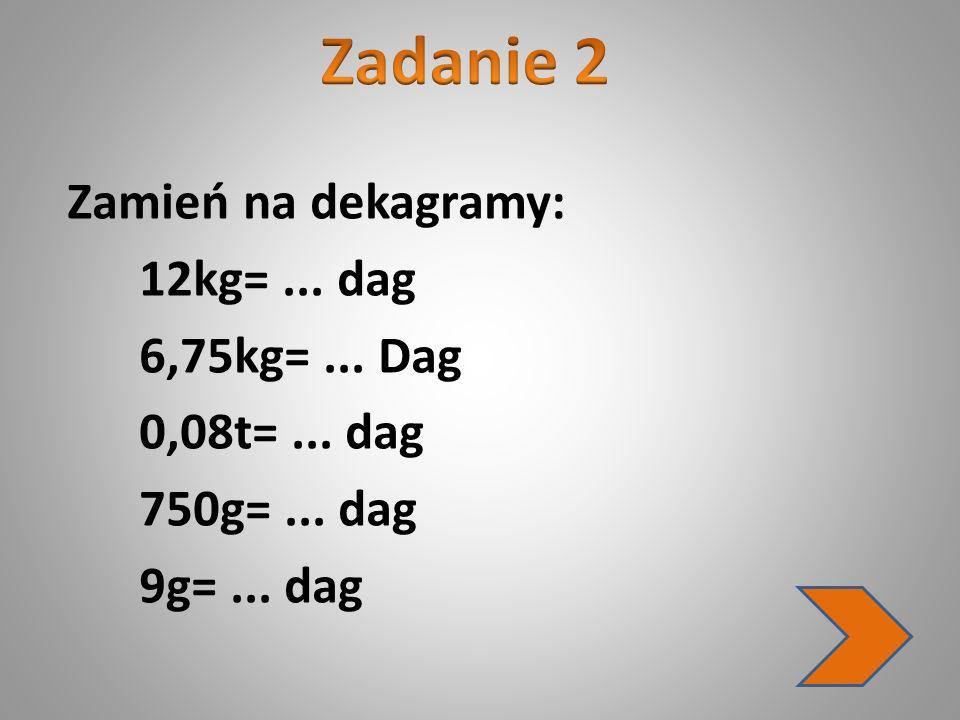 Zamień na dekagramy: 12kg=... dag 6,75kg=... Dag 0,08t=... dag 750g=... dag 9g=... dag
