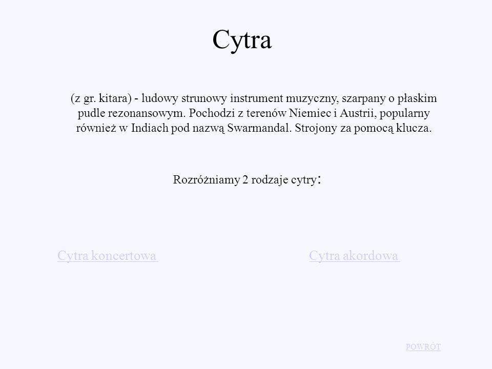 Cytra (z gr. kitara) - ludowy strunowy instrument muzyczny, szarpany o płaskim pudle rezonansowym. Pochodzi z terenów Niemiec i Austrii, popularny rów