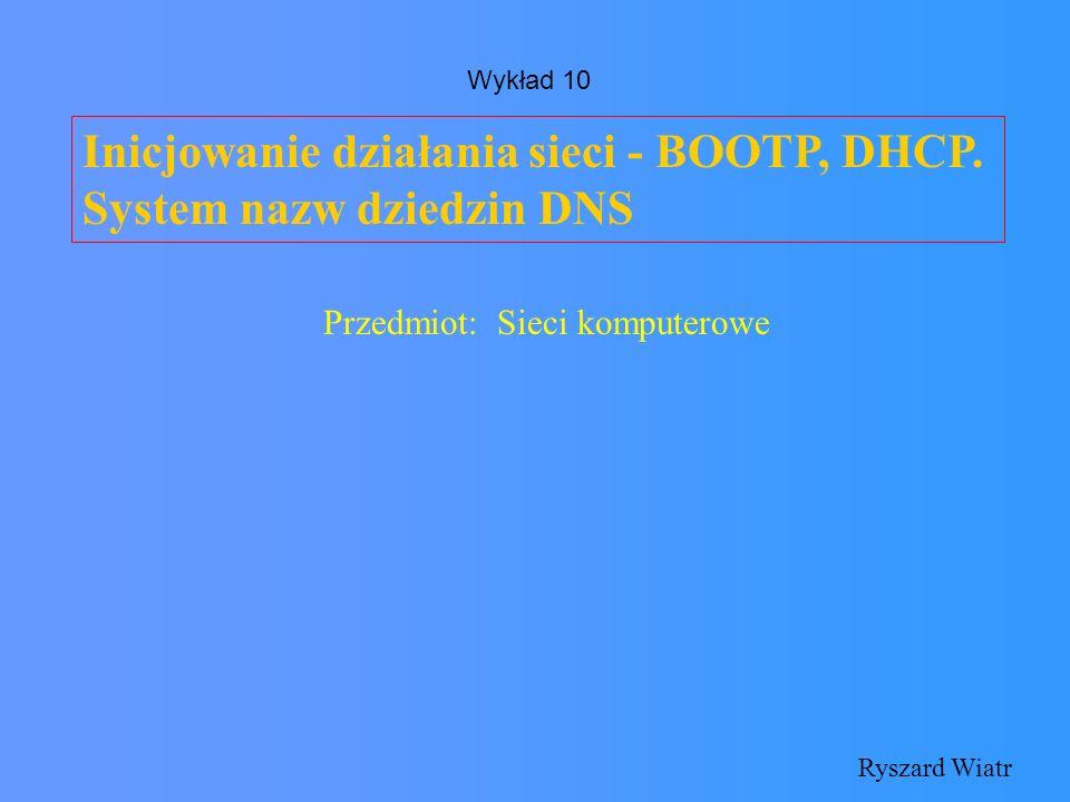 Inicjowanie działania sieci - BOOTP, DHCP. System nazw dziedzin DNS Ryszard Wiatr Przedmiot: Sieci komputerowe Wykład 10