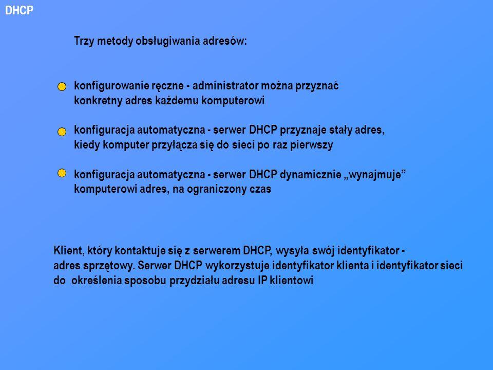 DHCP Trzy metody obsługiwania adresów: konfigurowanie ręczne - administrator można przyznać konkretny adres każdemu komputerowi konfiguracja automatyc
