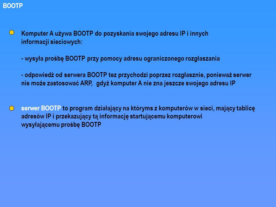 Komputer A używa BOOTP do pozyskania swojego adresu IP i innych informacji sieciowych: - wysyła prośbę BOOTP przy pomocy adresu ograniczonego rozgłasz