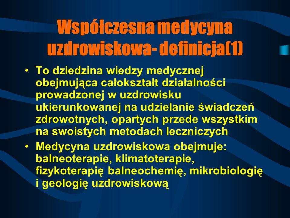 Współczesna medycyna uzdrowiskowa- definicja(1) To dziedzina wiedzy medycznej obejmująca całokształt działalności prowadzonej w uzdrowisku ukierunkowanej na udzielanie świadczeń zdrowotnych, opartych przede wszystkim na swoistych metodach leczniczych Medycyna uzdrowiskowa obejmuje: balneoterapie, klimatoterapie, fizykoterapię balneochemię, mikrobiologię i geologię uzdrowiskową