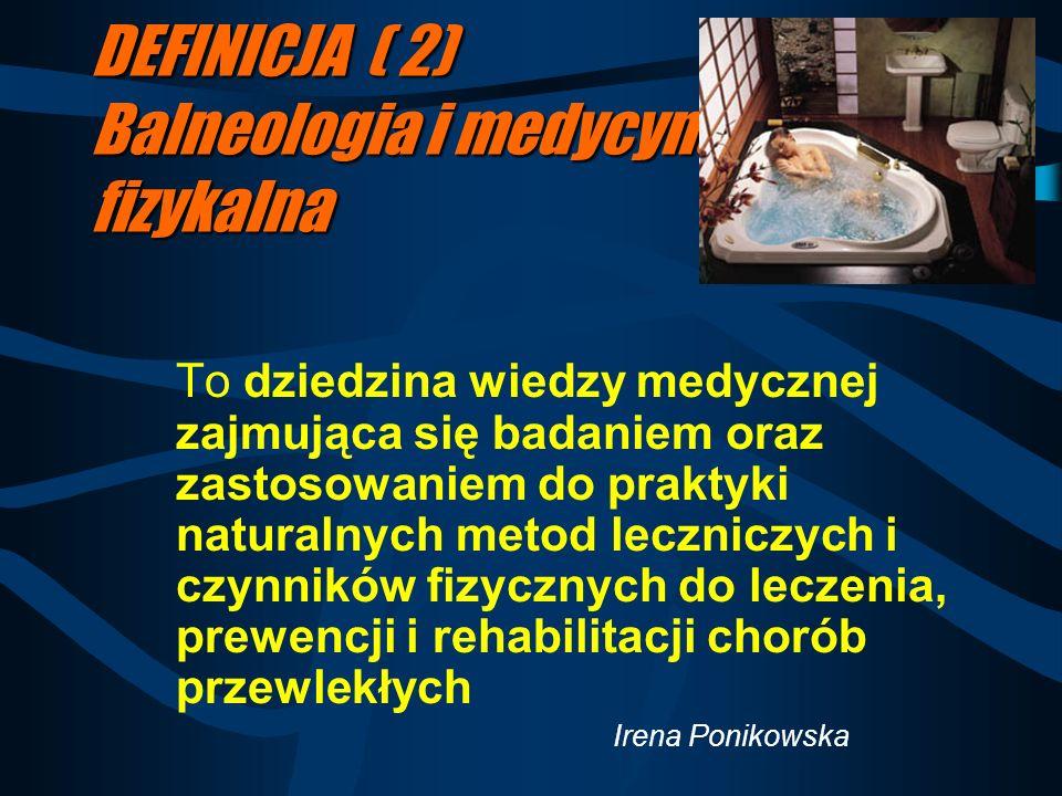 DEFINICJA ( 2) Balneologia i medycyna fizykalna To dziedzina wiedzy medycznej zajmująca się badaniem oraz zastosowaniem do praktyki naturalnych metod leczniczych i czynników fizycznych do leczenia, prewencji i rehabilitacji chorób przewlekłych Irena Ponikowska