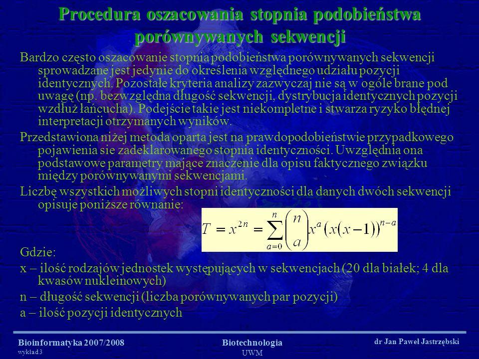 Bioinformatyka 2007/2008 wykład 3 Biotechnologia UWM dr Jan Paweł Jastrzębski Procedura oszacowania stopnia podobieństwa porównywanych sekwencji Bardz