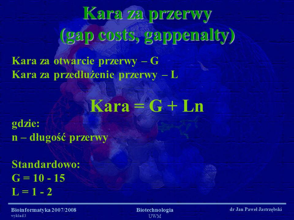 Bioinformatyka 2007/2008 wykład 3 Biotechnologia UWM dr Jan Paweł Jastrzębski Kara za przerwy (gap costs, gappenalty) Kara za otwarcie przerwy – G Kar