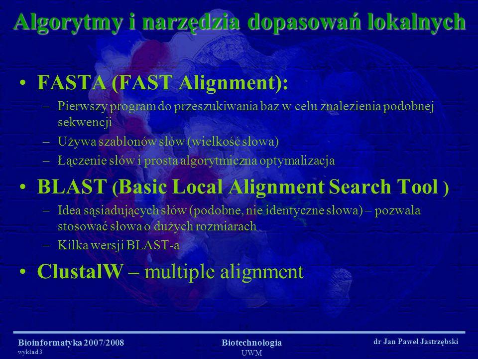 Bioinformatyka 2007/2008 wykład 3 Biotechnologia UWM dr Jan Paweł Jastrzębski Algorytmy i narzędzia dopasowań lokalnych FASTA (FAST Alignment): –Pierw