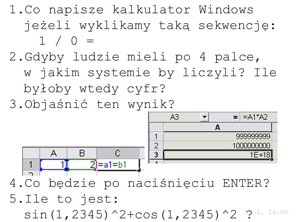 10 I, 16.00 1.Co napisze kalkulator Windows jeżeli wyklikamy taką sekwencję: 1 / 0 = 2.Gdyby ludzie mieli po 4 palce, w jakim systemie by liczyli? Ile