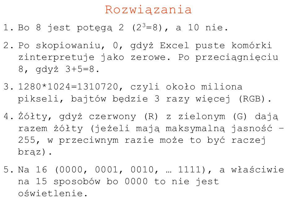 Rozwiązania 1.Bo 8 jest potęgą 2 (2 3 =8), a 10 nie. 2.Po skopiowaniu, 0, gdyż Excel puste komórki zinterpretuje jako zerowe. Po przeciągnięciu 8, gdy
