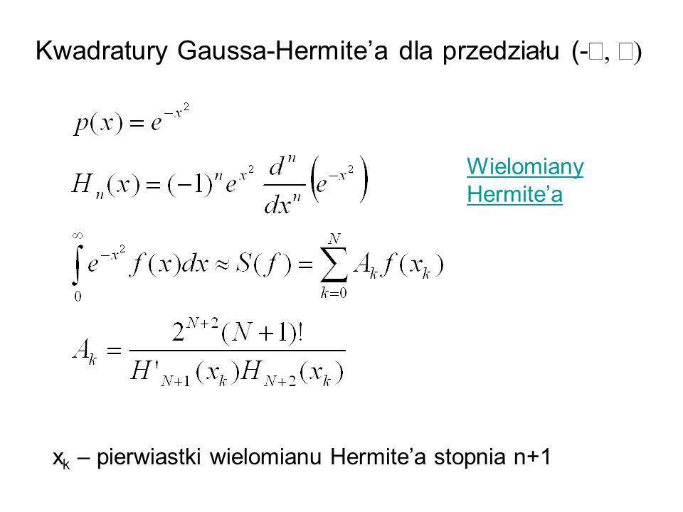 Kwadratury Gaussa-Hermitea dla przedziału (- x k – pierwiastki wielomianu Hermitea stopnia n+1 Wielomiany Hermitea
