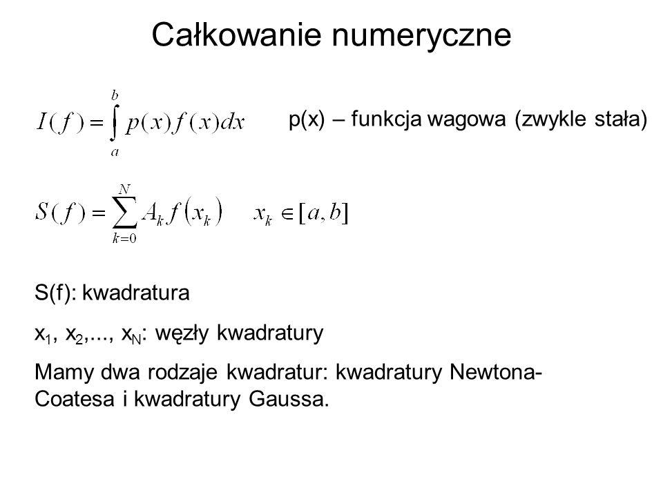 Całkowanie numeryczne p(x) – funkcja wagowa (zwykle stała) S(f): kwadratura x 1, x 2,..., x N : węzły kwadratury Mamy dwa rodzaje kwadratur: kwadratur