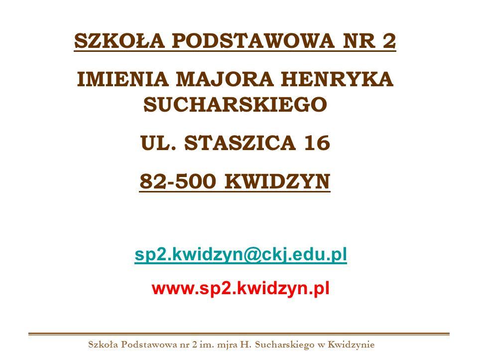 Szkoła Podstawowa nr 2 im. mjra H. Sucharskiego w Kwidzynie SZKOŁA PODSTAWOWA NR 2 IMIENIA MAJORA HENRYKA SUCHARSKIEGO UL. STASZICA 16 82-500 KWIDZYN