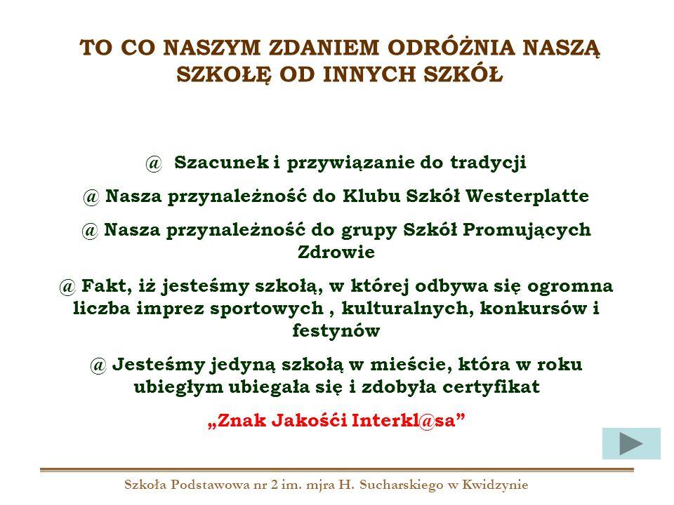 Szkoła Podstawowa nr 2 im. mjra H. Sucharskiego w Kwidzynie TO CO NASZYM ZDANIEM ODRÓŻNIA NASZĄ SZKOŁĘ OD INNYCH SZKÓŁ @ Szacunek i przywiązanie do tr