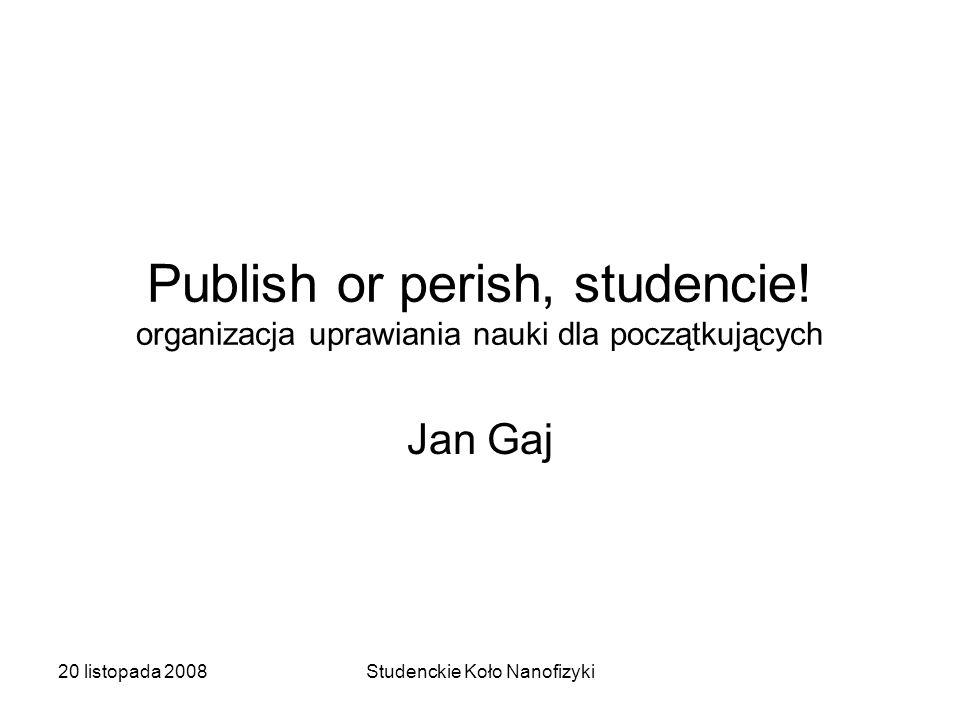 20 listopada 2008Studenckie Koło Nanofizyki Publish or perish, studencie.
