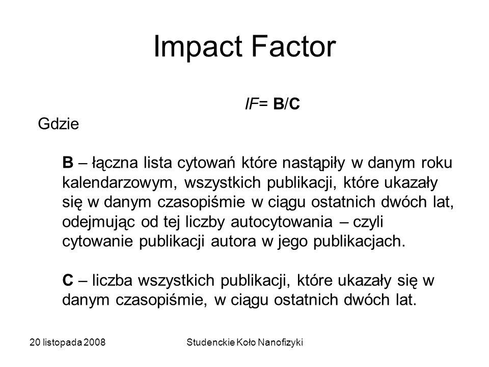 20 listopada 2008Studenckie Koło Nanofizyki Impact Factor IF= B/C Gdzie B – łączna lista cytowań które nastąpiły w danym roku kalendarzowym, wszystkich publikacji, które ukazały się w danym czasopiśmie w ciągu ostatnich dwóch lat, odejmując od tej liczby autocytowania – czyli cytowanie publikacji autora w jego publikacjach.