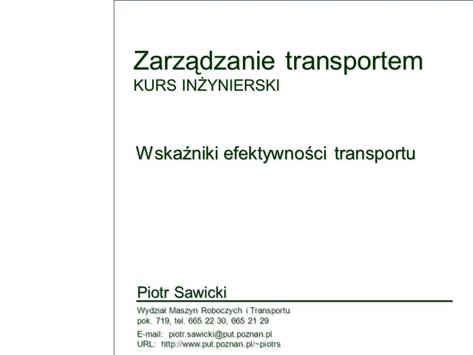 12 Piotr Sawicki / Zarządzanie transportem Wskaźniki efektywności transportu Porównanie systemów transportowych Długość linii komunikacyjnych [km] Liczba linii [ - ] Liczba wozokilometrów [mln.wkm/rok] Współczynnik wykorzystania taboru [ - ] Średnia prędkość eksploatacyjna [km/godz] Rentowność [%] Interwał ruchu (w godz.