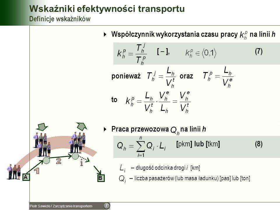 8 Piotr Sawicki / Zarządzanie transportem Wskaźniki efektywności transportu Definicje wskaźników Współczynnik wykorzystania ładowności [ – ], (9) – pojemność pojazdu, wyrażona w [pas] lub [ton] Współczynnik gotowości technicznej taboru [ – ], (10) – czas użytkowania pojazdu na linii h – czas obsługiwania pojazdu na linii h Współczynnik wykorzystania pojazdu [ – ], (11) – czas użytkowania pojazdu na linii h