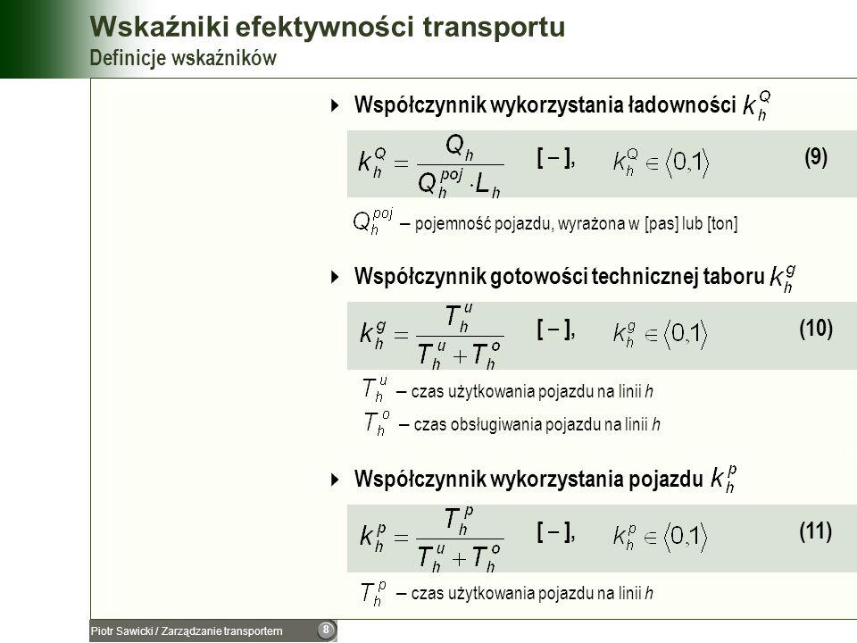 9 Piotr Sawicki / Zarządzanie transportem Wskaźniki efektywności transportu Definicje wskaźników Współczynnik wykorzystania pojazdu sprawnego technicznie [ – ], (12) ponieważ patrz (10) patrz (11) to Wydajność pojazdu [ pkm/godz ] lub [ tkm/godz ] (13) – czas użytkowania pojazdu na linii h