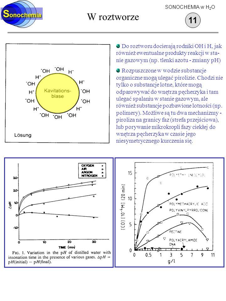 W roztworze S onochemia 11 SONOCHEMIA w H 2 O Do roztworu docierają rodniki OH i H, jak również ewentualne produkty reakcji w sta- nie gazowym (np. tl