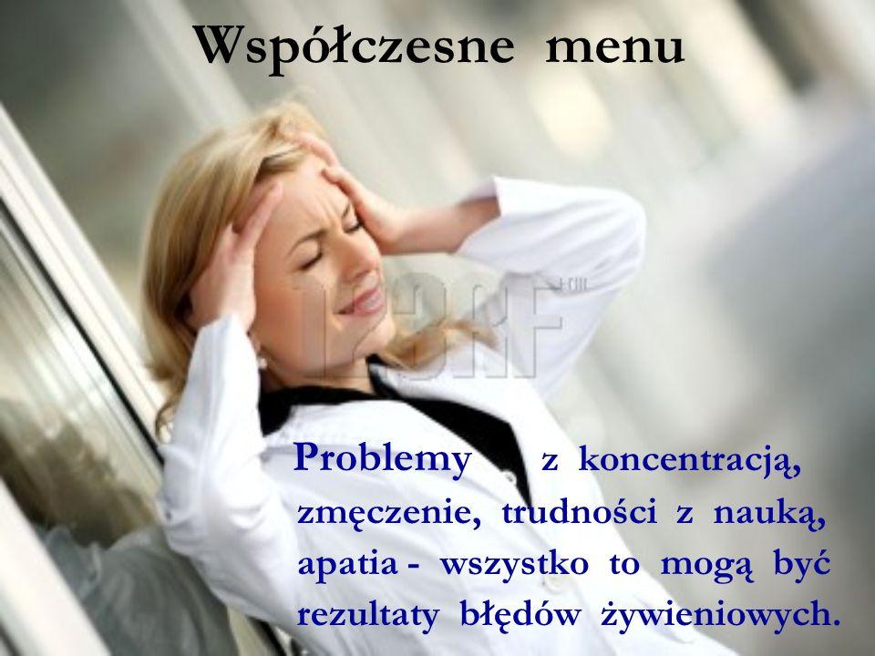 Współczesne menu Problemy z koncentracją, zmęczenie, trudności z nauką, apatia - wszystko to mogą być rezultaty błędów żywieniowych.