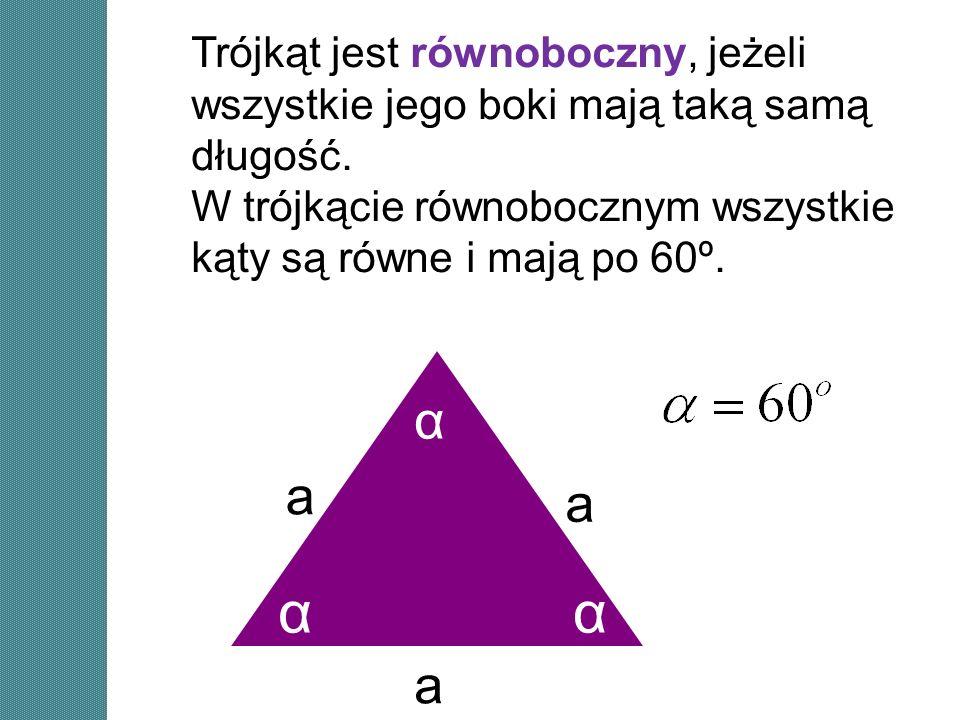 a a a αα α Trójkąt jest równoboczny, jeżeli wszystkie jego boki mają taką samą długość. W trójkącie równobocznym wszystkie kąty są równe i mają po 60º