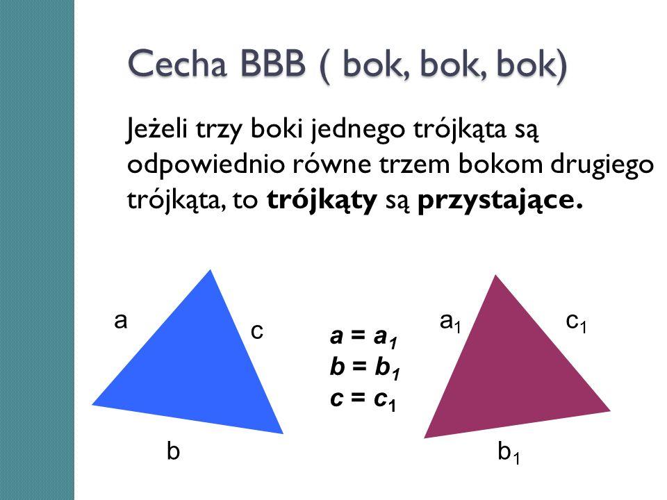Cecha BBB ( bok, bok, bok) Jeżeli trzy boki jednego trójkąta są odpowiednio równe trzem bokom drugiego trójkąta, to trójkąty są przystające. c aa1a1 c