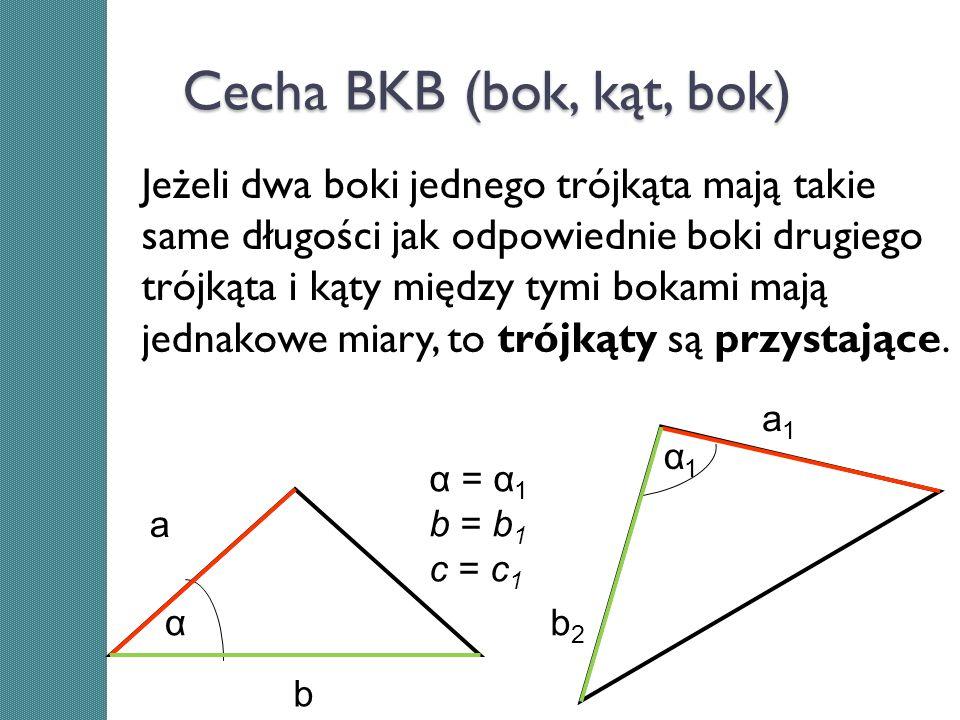 Cecha BKB (bok, kąt, bok) Jeżeli dwa boki jednego trójkąta mają takie same długości jak odpowiednie boki drugiego trójkąta i kąty między tymi bokami m