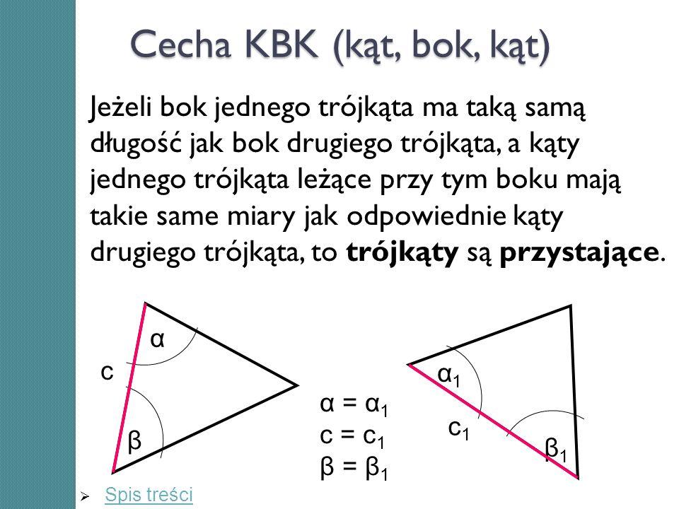 Cecha KBK (kąt, bok, kąt) Jeżeli bok jednego trójkąta ma taką samą długość jak bok drugiego trójkąta, a kąty jednego trójkąta leżące przy tym boku maj