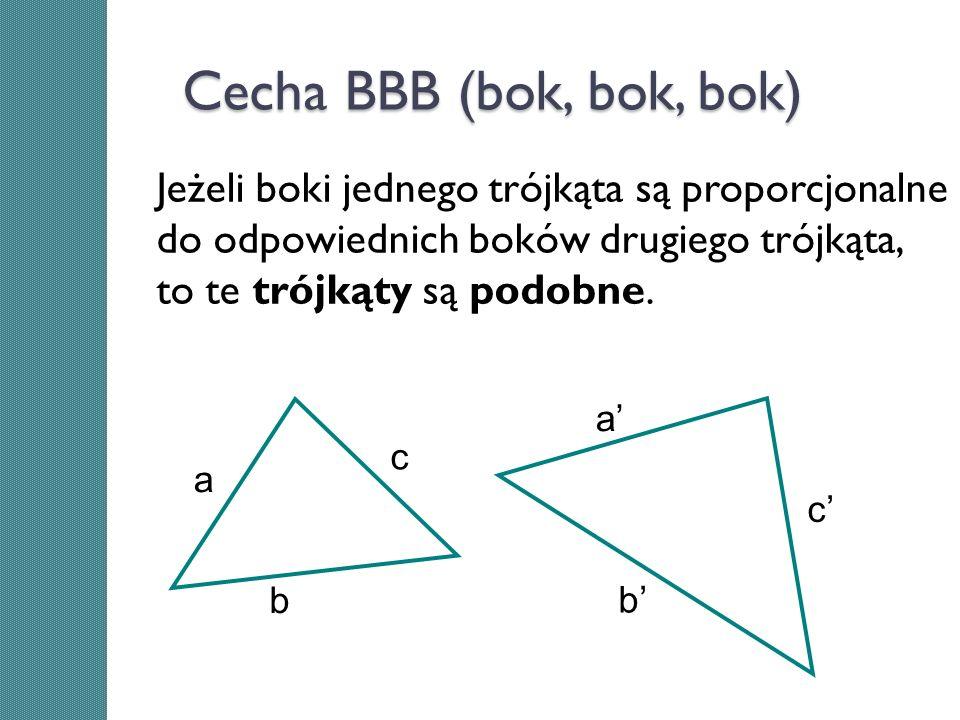 Cecha BBB (bok, bok, bok) Jeżeli boki jednego trójkąta są proporcjonalne do odpowiednich boków drugiego trójkąta, to te trójkąty są podobne. a b c a b