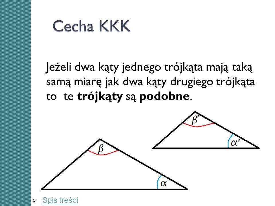 Cecha KKK Jeżeli dwa kąty jednego trójkąta mają taką samą miarę jak dwa kąty drugiego trójkąta to te trójkąty są podobne. Spis treści