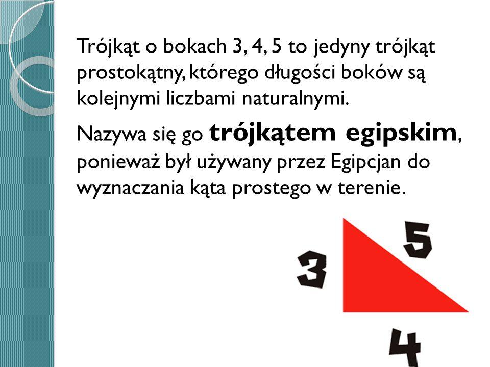 Trójkąt o bokach 3, 4, 5 to jedyny trójkąt prostokątny, którego długości boków są kolejnymi liczbami naturalnymi. Nazywa się go trójkątem egipskim, po