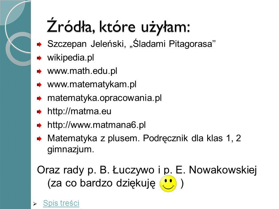 Źródła, które użyłam: Szczepan Jeleński, Śladami Pitagorasa wikipedia.pl www.math.edu.pl www.matematykam.pl matematyka.opracowania.pl http://matma.eu