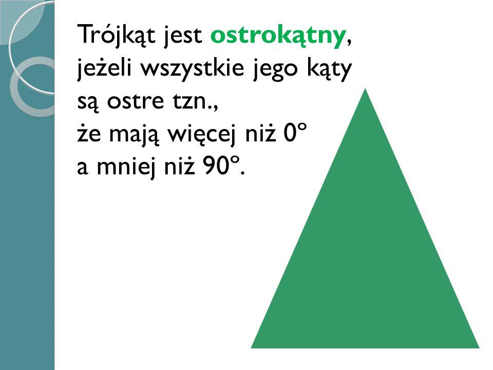 Trójkąt jest ostrokątny, jeżeli wszystkie jego kąty są ostre tzn., że mają więcej niż 0º a mniej niż 90º.