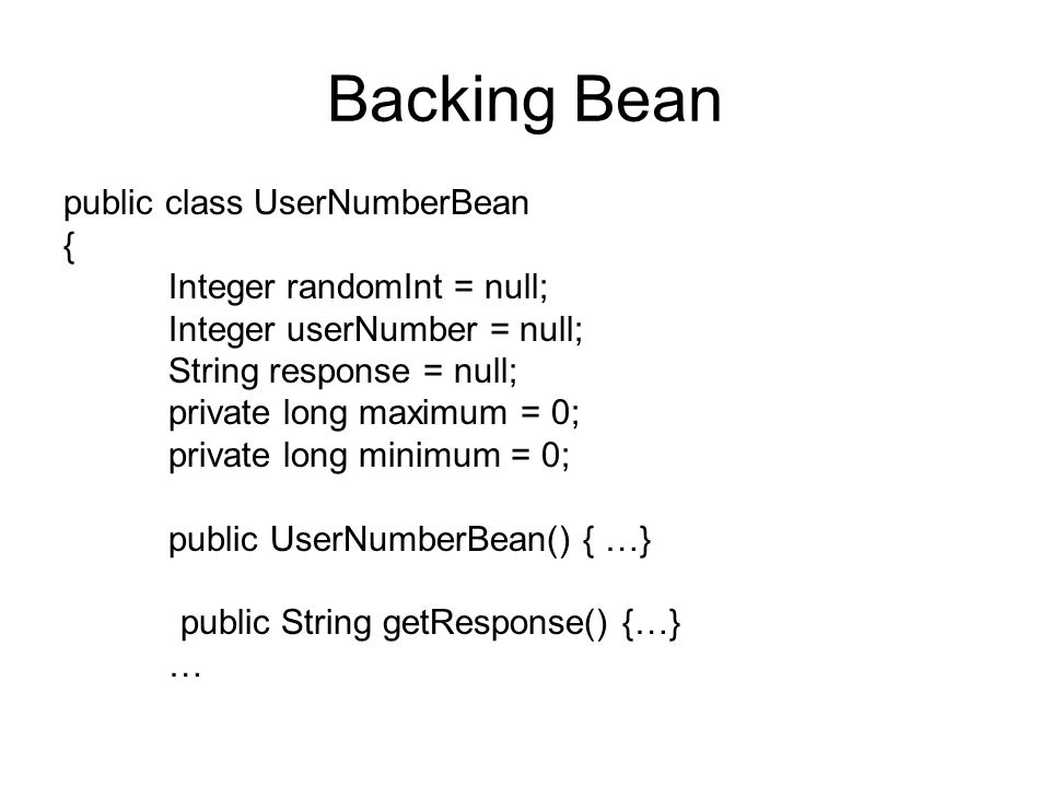 Backing Bean public class UserNumberBean { Integer randomInt = null; Integer userNumber = null; String response = null; private long maximum = 0; priv