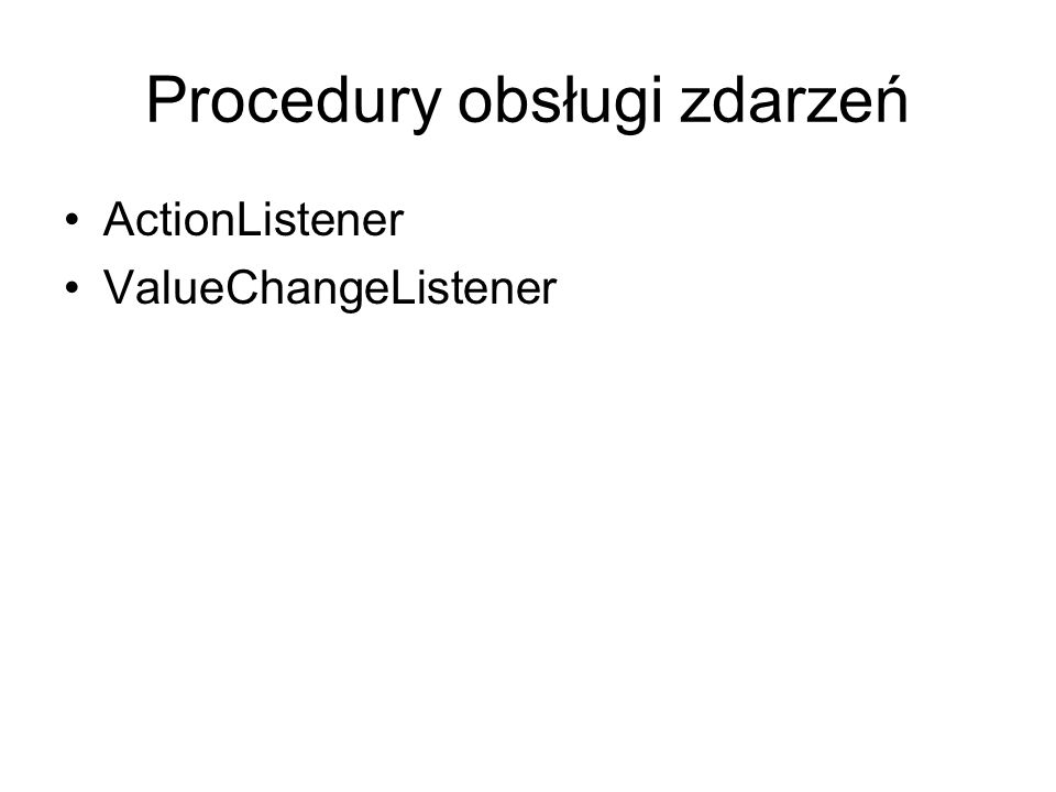 Procedury obsługi zdarzeń ActionListener ValueChangeListener