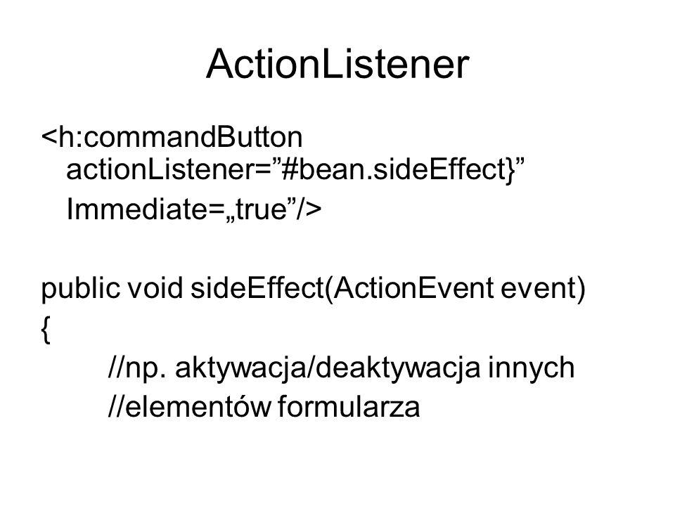 ActionListener <h:commandButton actionListener=#bean.sideEffect} Immediate=true/> public void sideEffect(ActionEvent event) { //np. aktywacja/deaktywa