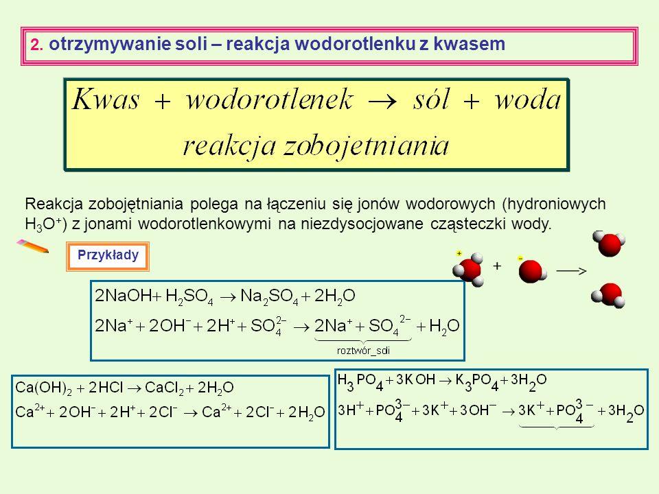 2. otrzymywanie soli – reakcja wodorotlenku z kwasem Reakcja zobojętniania polega na łączeniu się jonów wodorowych (hydroniowych H 3 O + ) z jonami wo