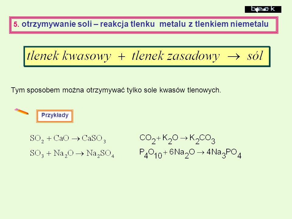 5. otrzymywanie soli – reakcja tlenku metalu z tlenkiem niemetalu Przykłady Tym sposobem można otrzymywać tylko sole kwasów tlenowych.