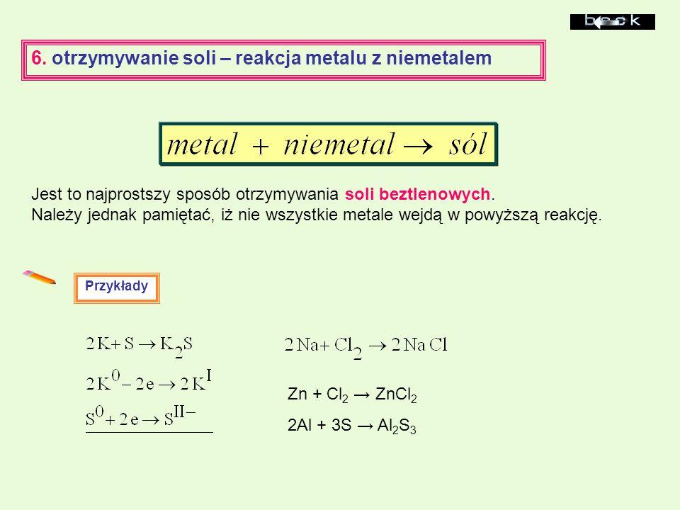 6. otrzymywanie soli – reakcja metalu z niemetalem Jest to najprostszy sposób otrzymywania soli beztlenowych. Należy jednak pamiętać, iż nie wszystkie