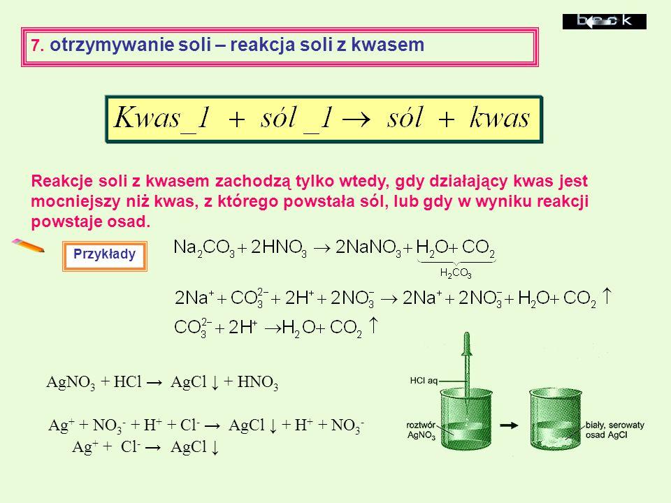 7. otrzymywanie soli – reakcja soli z kwasem Przykłady AgNO 3 + HCl AgCl + HNO 3 Ag + + NO 3 - + H + + Cl - AgCl + H + + NO 3 - Ag + + Cl - AgCl Reakc