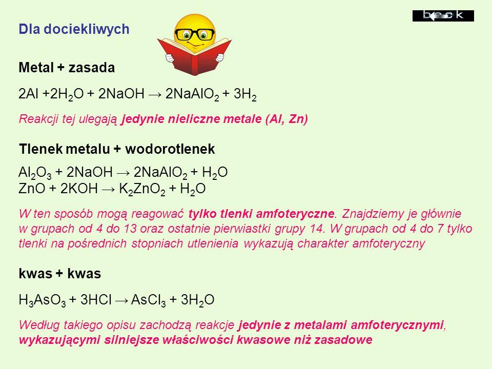 Metal + zasada 2Al +2H 2 O + 2NaOH 2NaAlO 2 + 3H 2 Reakcji tej ulegają jedynie nieliczne metale (Al, Zn) Tlenek metalu + wodorotlenek Al 2 O 3 + 2NaOH