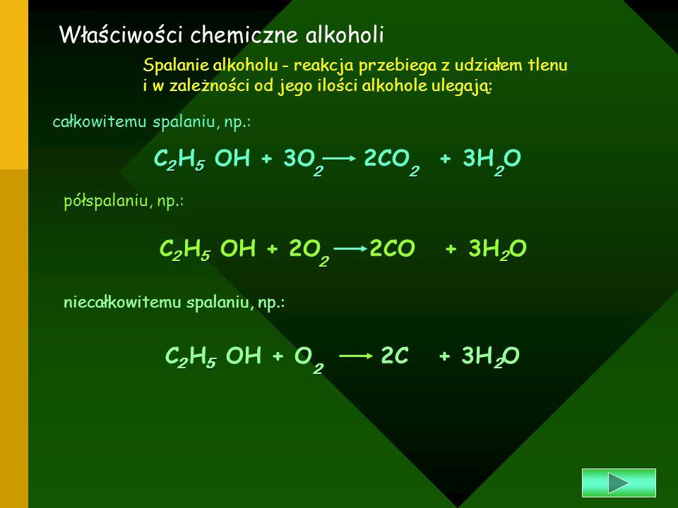 Właściwości chemiczne alkoholi Spalanie alkoholu - reakcja przebiega z udziałem tlenu i w zależności od jego ilości alkohole ulegają: całkowitemu spal