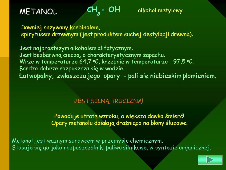 METANOL CH - OH3 alkohol metylowy Dawniej nazywany karbinolem, spirytusem drzewnym (jest produktem suchej destylacji drewna). Jest najprostszym alkoho
